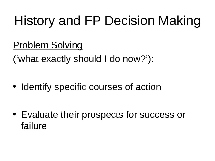 History and FP Decision Making Problem Solving  ('what exactly should I do now? '):