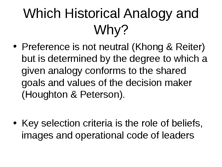 Which Historical Analogy and Why?  • Preference is not neutral (Khong & Reiter) but is