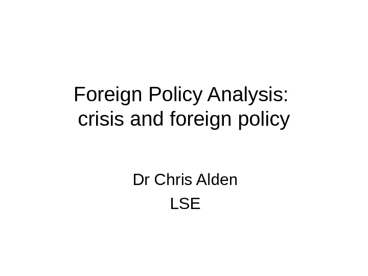 Foreign Policy Analysis:  crisis and foreign policy Dr Chris Alden LSE