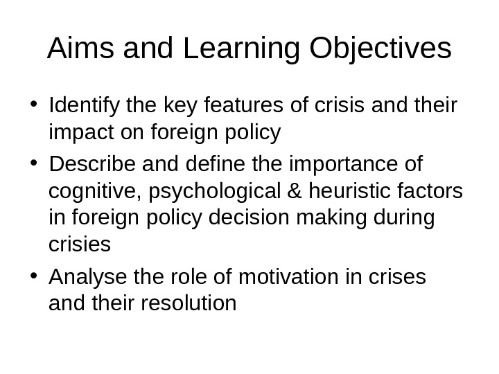 Aims and Learning Objectives • Identify the key features of crisis and their impact on foreign