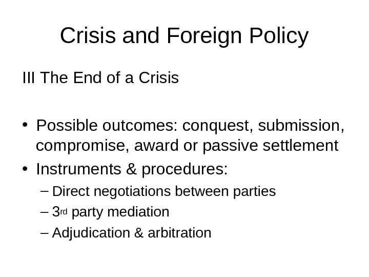 Crisis and Foreign Policy III The End of a Crisis • Possible outcomes: conquest, submission,