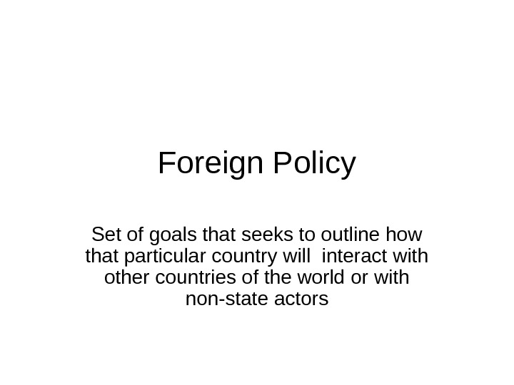 Foreign Policy Set of goals that seeks to outline how that particular country will interact with