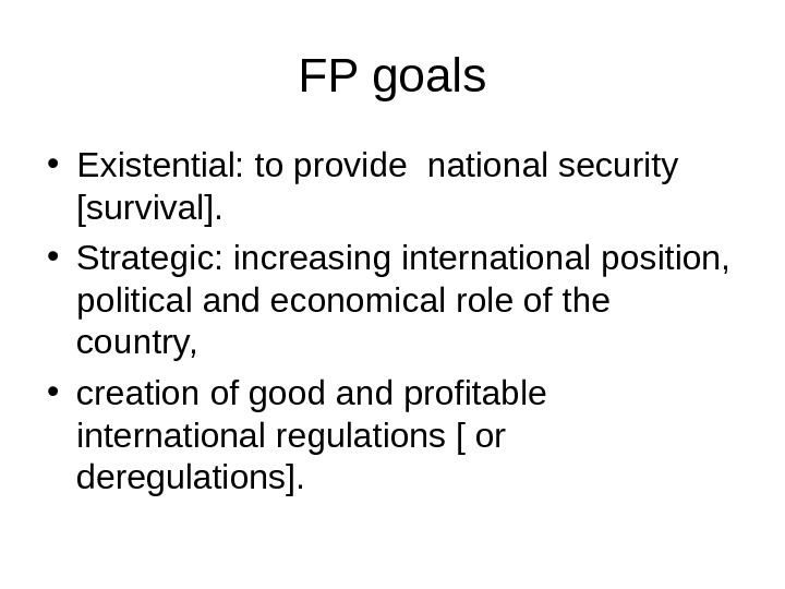 FP goals • Existential: to provide national security [survival].  • Strategic: increasing international position,