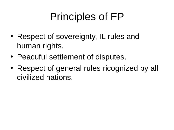 Principles of FP • Respect of sovereignty, IL rules and human rights.  • Peacuful settlement