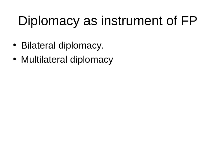 Diplomacy as instrument of FP • Bilateral diplomacy.  • Multilateral diplomacy
