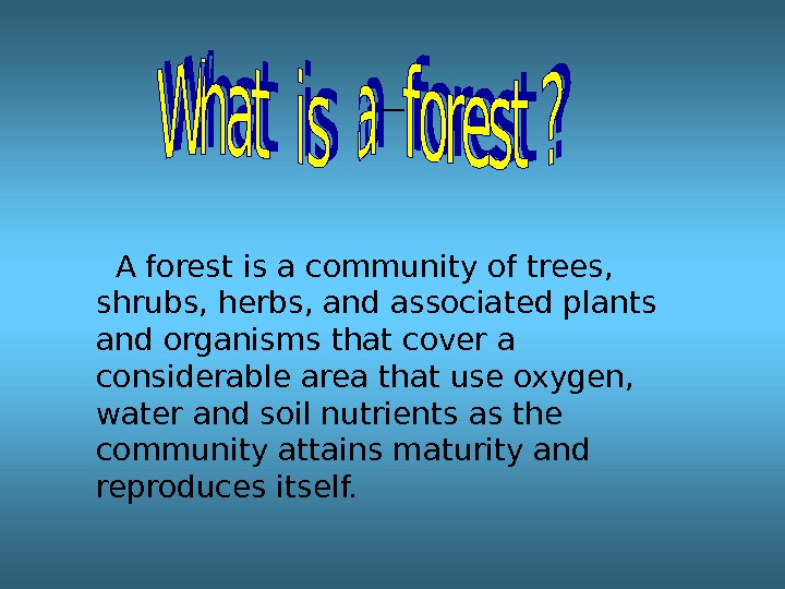 A forest is a community of trees,  shrubs, herbs, and associated plants and organisms