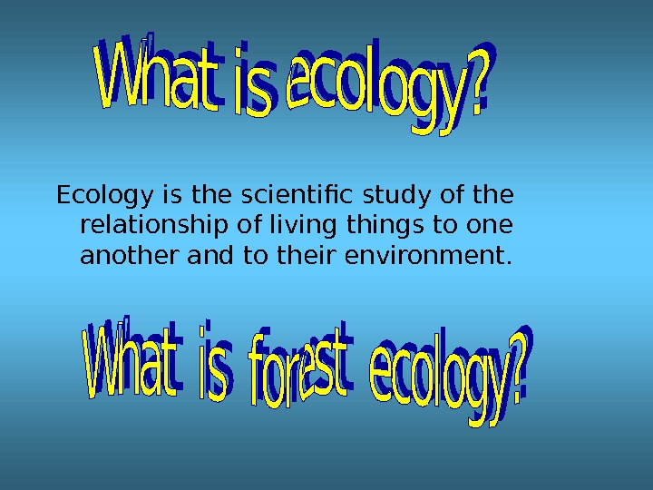 Ecology is the scientific study of the relationship of living things to one another and to