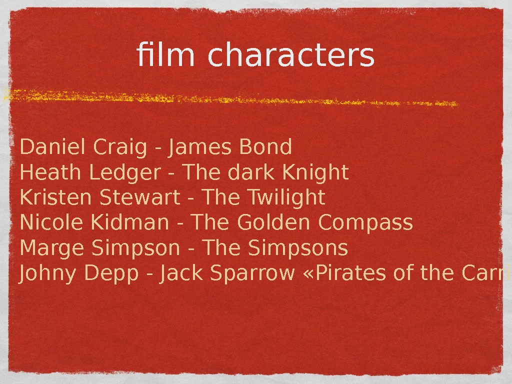 film characters Daniel Craig - James Bond Heath Ledger - The dark Knight Kristen Stewart -
