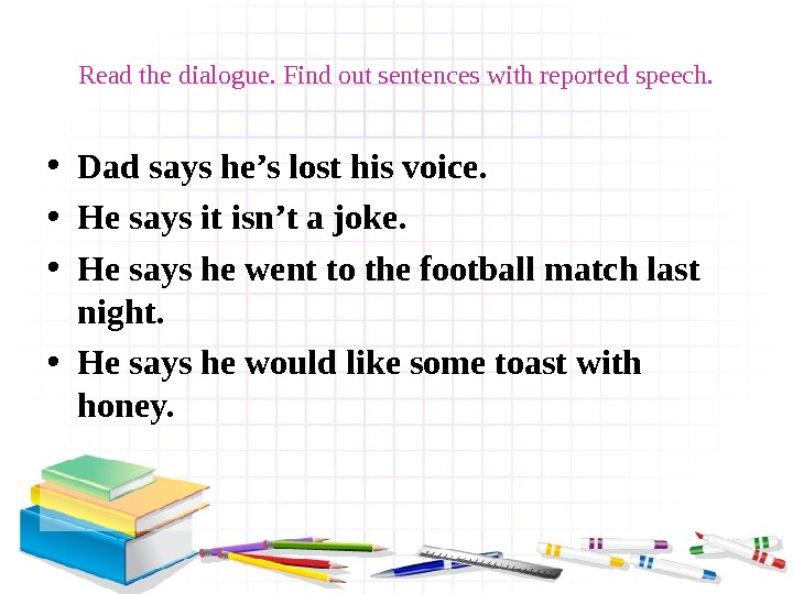 Read the dialogue. Find out sentences with reported speech.  • Dad says he's lost his
