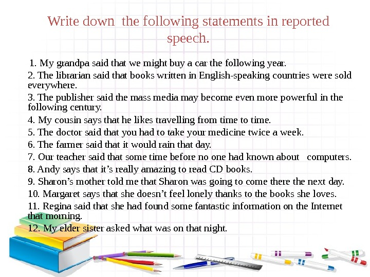 Write down the following statements in reported speech.   1. My grandpa said that we