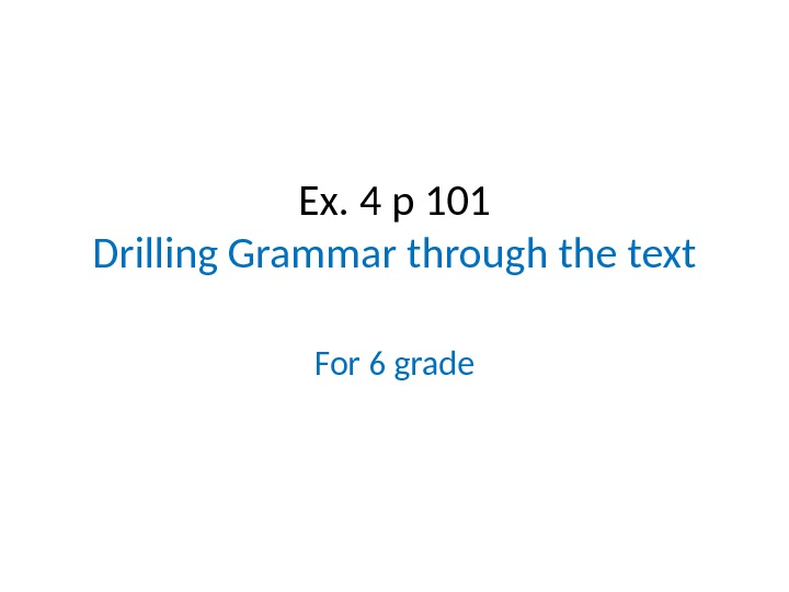 Ex. 4 p 101 Drilling Grammar through the text For 6 grade