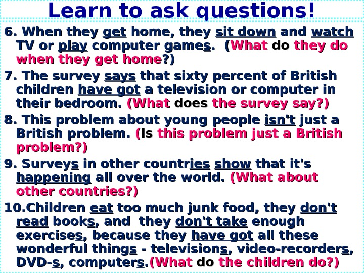 Learn to ask questions! 6. When they getget home, they sit down and watch  TV