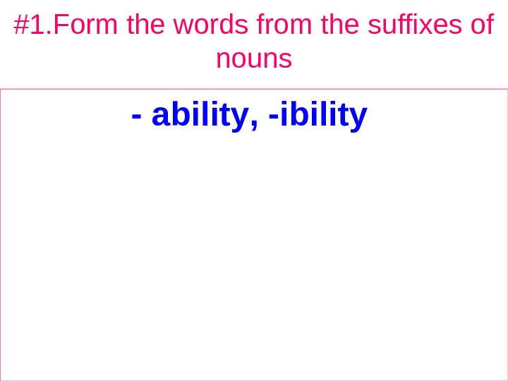 #1. Form the words from the suffixes of nouns - ability , - ibility