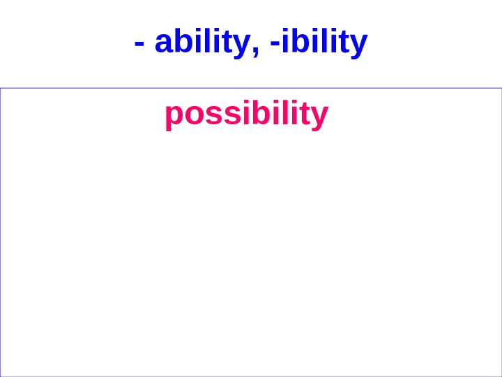 - ability , - ibility possibility