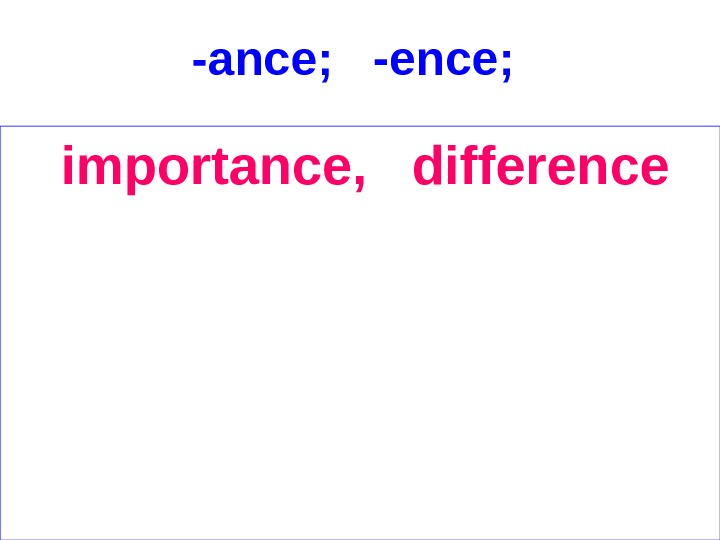 -ance;  -ence;  importance,  difference