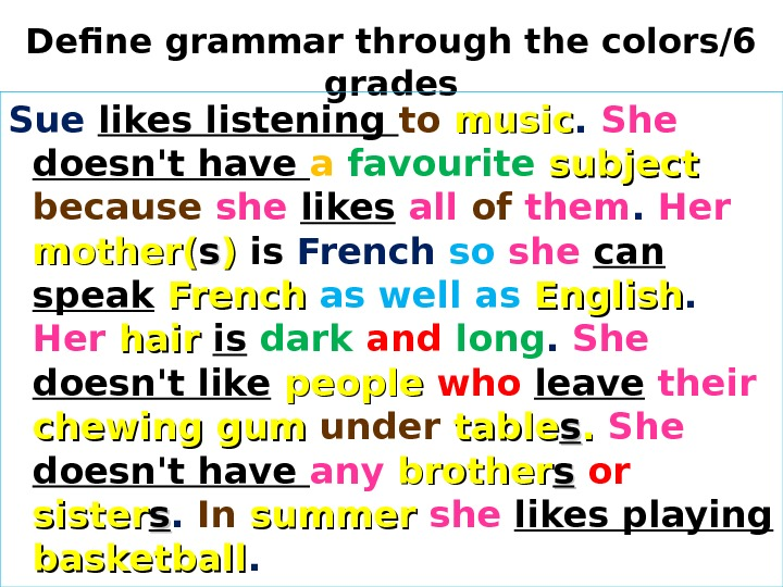 Define grammar through the colors/6 grades Sue likes listening to  music.  She doesn't have