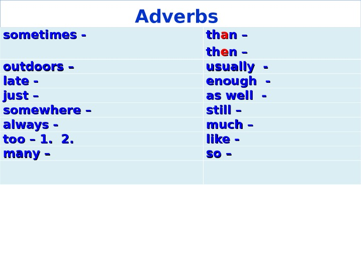 Adverbs  sometimes - - thth aa nn – – thth ee n – outdoors –