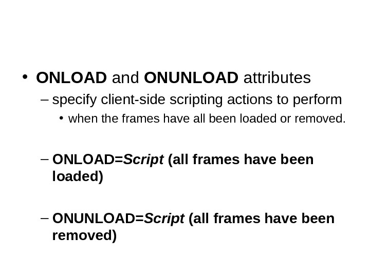 • ONLOAD and ONUNLOAD attributes – specify client-side scripting actions to perform • when the