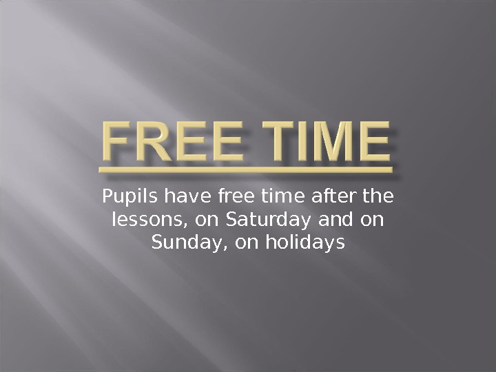 Pupils have free time after the lessons, on Saturday and on Sunday, on holidays