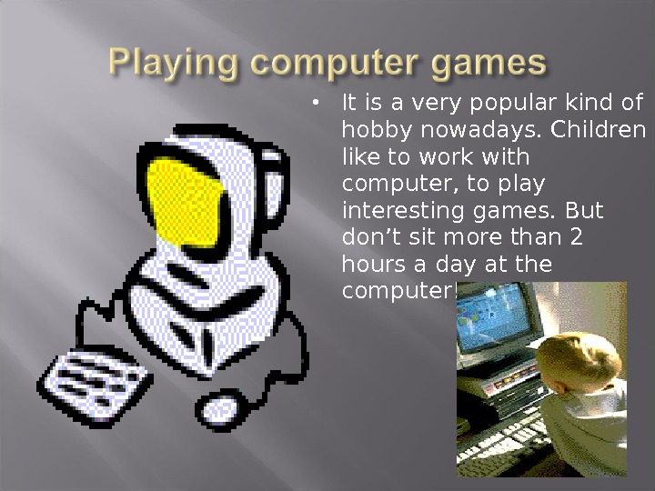 It is a very popular kind of hobby nowadays. Children like to work with computer,