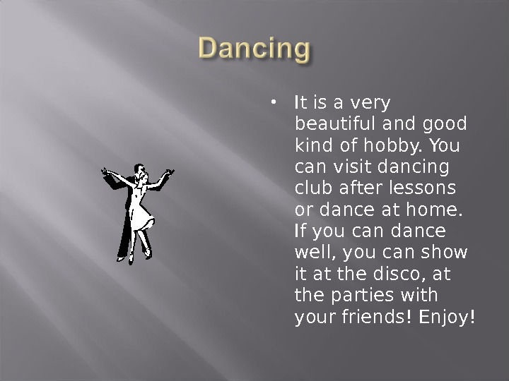 It is a very beautiful and good kind of hobby. You can visit dancing club