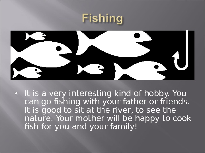 It is a very interesting kind of hobby. You can go fishing with your father