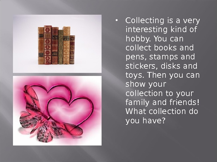 Collecting is a very interesting kind of hobby. You can collect books and pens, stamps