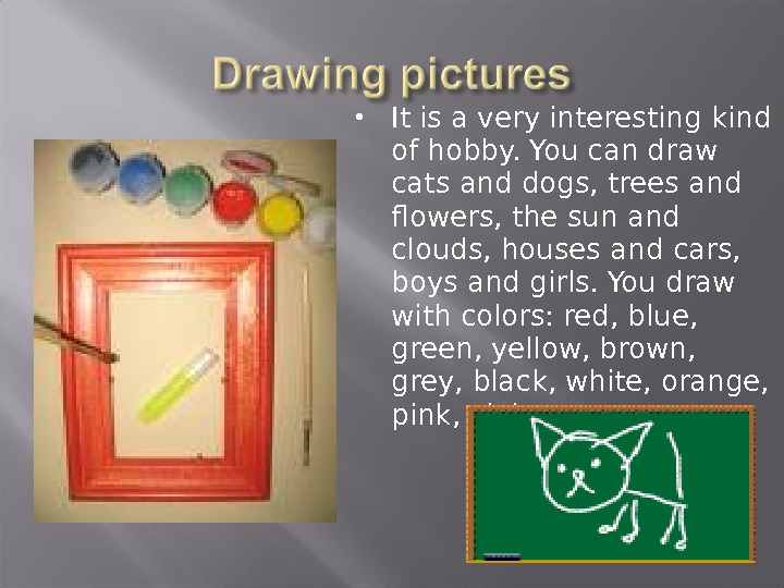 It is a very interesting kind of hobby. You can draw cats and dogs, trees