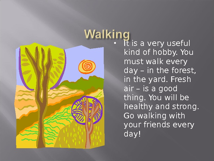 It is a very useful kind of hobby. You must walk every day – in