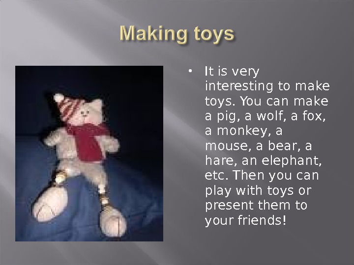 It is very interesting to make toys. You can make a pig, a wolf, a