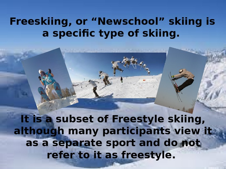 "Freeskiing, or ""Newschool"" skiing is a specific type of skiing.  It is a subset of"