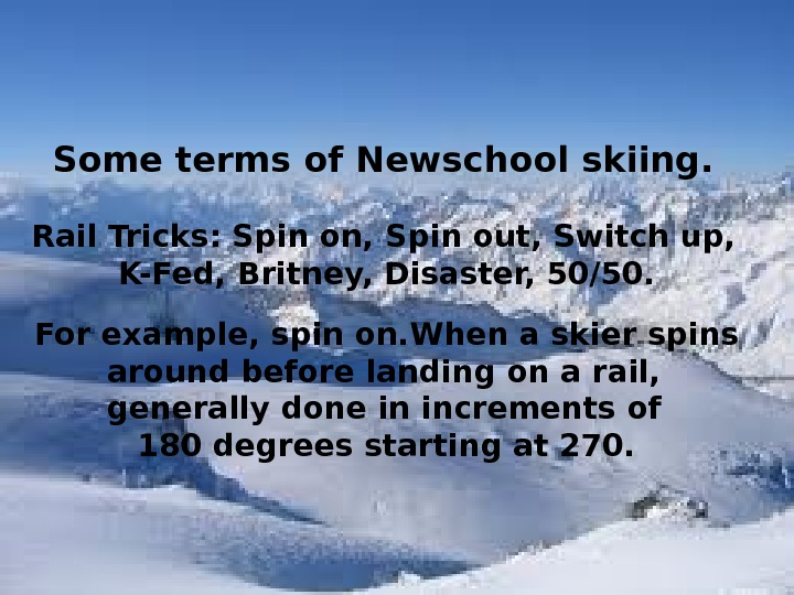 Some terms of Newschool skiing.  Rail Tricks: Spin on, Spin out, Switch up,  K-Fed,