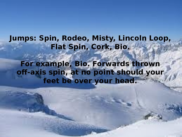 Jumps: Spin, Rodeo, Misty, Lincoln Loop,  Flat Spin, Cork, Bio.  For example, Bio. Forwards