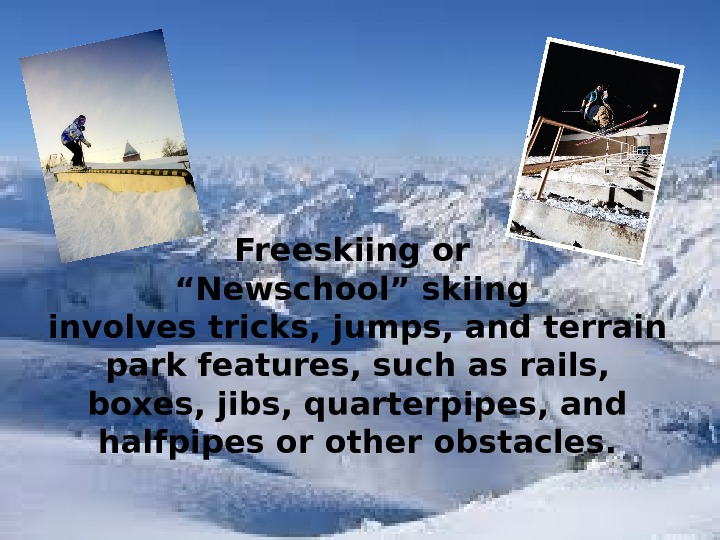 "Freeskiing or ""Newschool"" skiing involves tricks, jumps, and terrain park features, such as rails,  boxes,"
