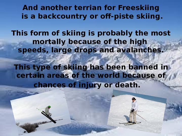 And another terrian for Freeskiing  is a backcountry or off-piste skiing. This form of skiing