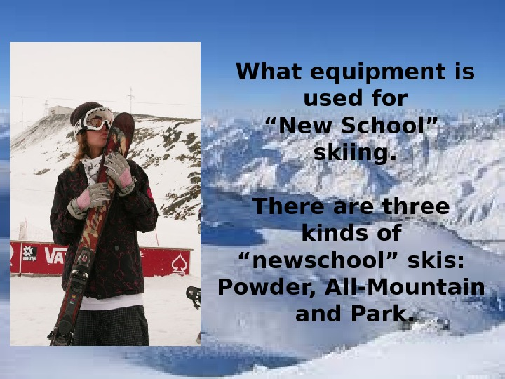 "What equipment is  used for "" New School"" skiing.  There are three kinds of"