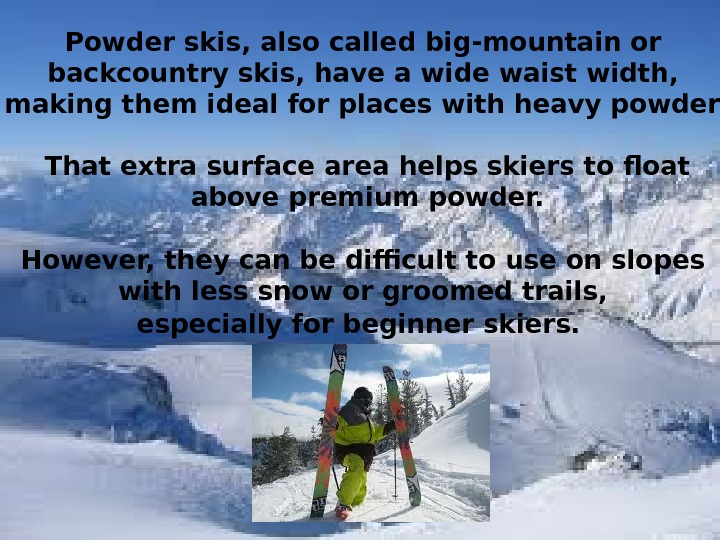 Powder skis ,  also called big - mountain or backcountry skis ,  have a