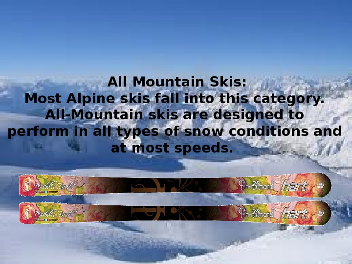 А ll Mountain Skis : Most Alpine skis fall into this category.  All-Mountain skis are