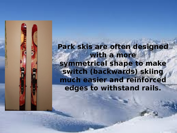 Park skis are often designed with a more symmetrical shape to make switch (backwards) skiing much