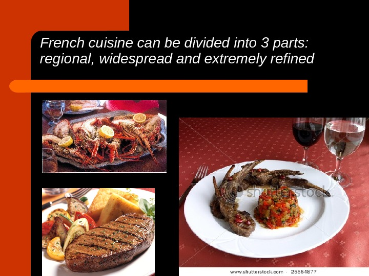 French cuisine can be divided into 3 parts:  regional, widespread and extremely refined