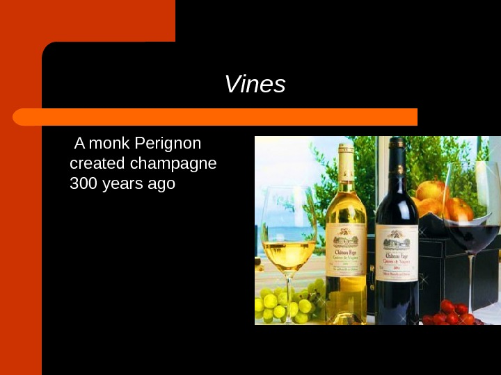 Vines  A monk Perignon created champagne 300 years ago