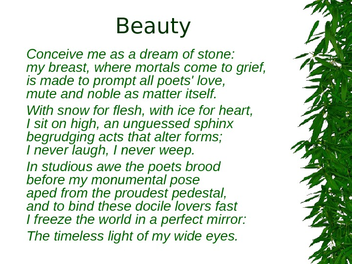 Beauty Conceive me as a dream of stone:  my breast, where mortals come to grief,