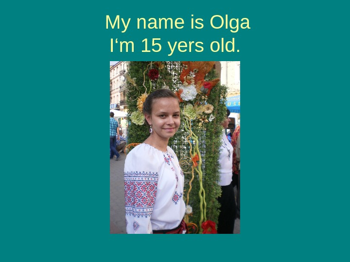 My name is Olga I 'm 15 yers old.