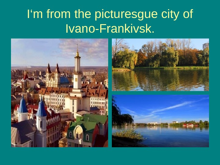 I 'm from the picturesgue city of Ivano-Frankivsk.