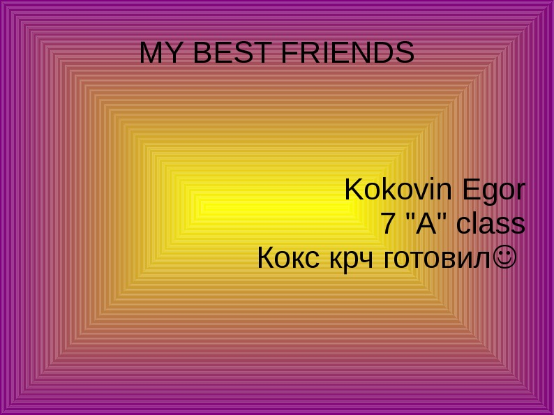MY BEST FRIENDS Kokovin Egor 7 A class Кокс крч готовил