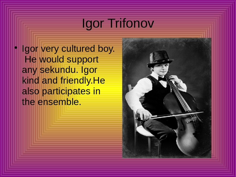 Igor Trifonov Igor very cultured boy.  He would support any sekundu. Igor kind