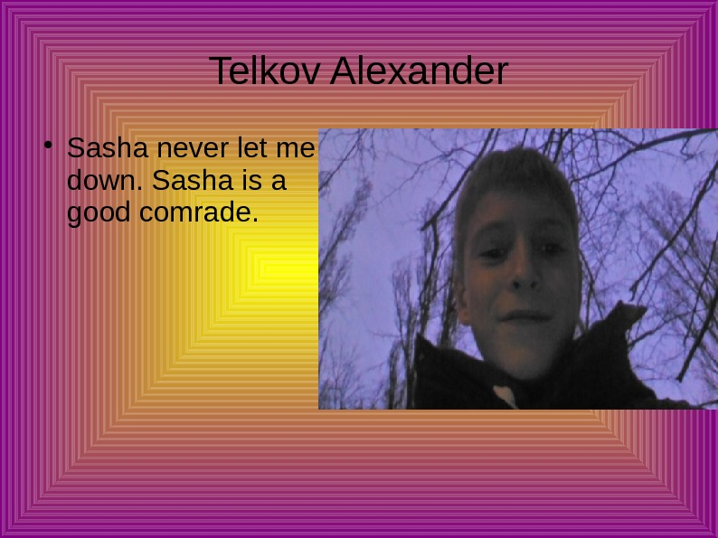 Telkov Alexander Sasha never let me down. Sasha is a good comrade.