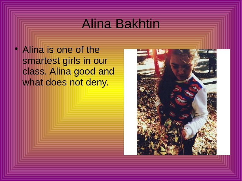 Alina Bakhtin Alina is one of the smartest girls in our class. Alina good