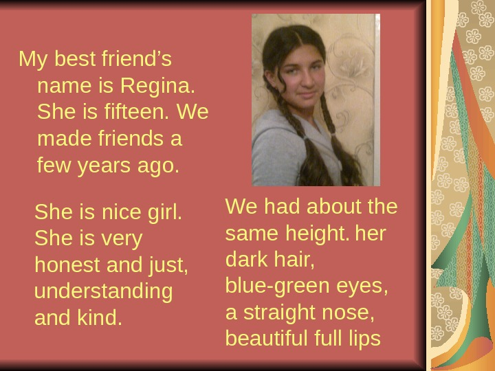 My best friend's name is Regina.  She is fifteen.  We made friends