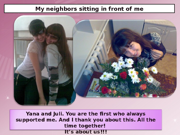 My neighbors sitting in front of me Yana and Juli. You are the first who always